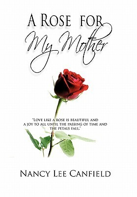 A Rose for My Mother: A Memoir Nancy Lee Canfield