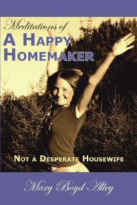 Meditations of a Happy Homemaker: Not a Desperate Housewife Mary B. Alley