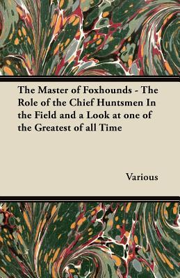 The Master of Foxhounds - The Role of the Chief Huntsmen in the Field and a Look at One of the Greatest of All Time  by  Various