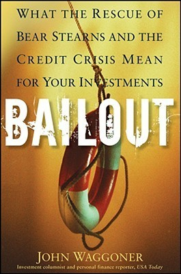Bailout: What the Rescue of Bear Stearns and the Credit Crisis Mean for Your Investments John Waggoner