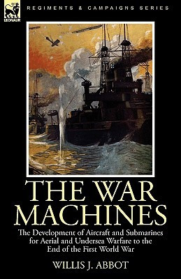 The War Machines: The Development of Aircraft and Submarines for Aerial and Undersea Warfare to the End of the First World War  by  Willis John Abbot