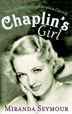 Chaplins Girl: The Life and Loves of Virginia Cherrill Miranda Seymour