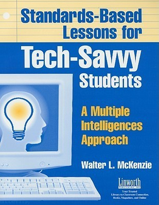 Standards-Based Lessons for Tech-Savvy Students: A Multiple Intelligence Approach Walter McKenzie