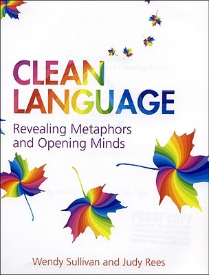 Clean Language: Revealing Metaphors and Opening Minds  by  Wendy Sullivan