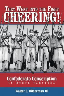 They Went Into the Fight Cheering!: Confederate Conscription in North Carolina  by  Walter C. Hilderman III