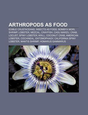 Arthropods as Food: Edible Crustaceans, Insects as Food, Bombyx Mori, Shrimp, Lobster, Mezcal, Crayfish, Casu Marzu, Crab, Locust Source Wikipedia