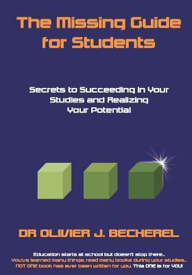 The Missing Guide for Students: Secrets to Succeeding in Your Studies and Realizing Your Potential  by  Olivier J. Becherel
