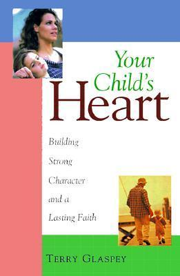 Your Childs Heart: Building Strong Character and a Lasting Faith Terry W. Glaspey