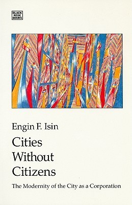 Cities Without Citizens: Modernity of the City as a Corporation  by  Engin F. Isin