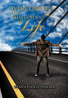 Overcoming The Challenges Of Life  by  Ifeanyi Enoch Onuoha