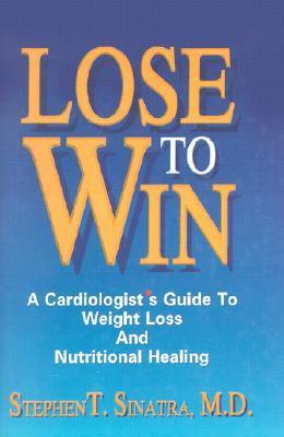 Lose to Win: A Cardiologists Guide to Weight Loss and Nutritional Healing  by  Stephen Sinatra