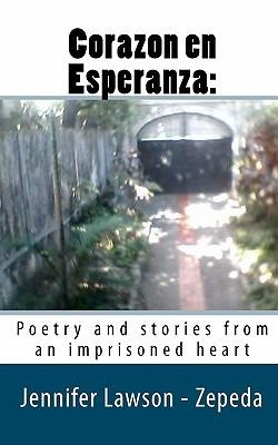 Corazon En Esperanza: : Poetry and Stories from an Imprisoned Heart  by  Jennifer Lawson -. Zepeda