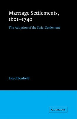 Marriage Settlements, 1601 1740: The Adoption of the Strict Settlement  by  Lloyd Bonfield