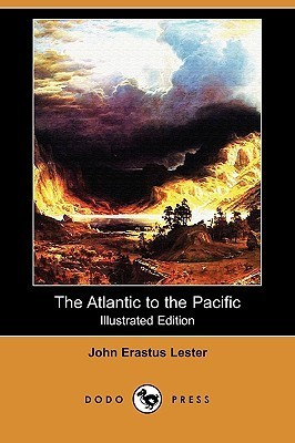 The Atlantic to the Pacific (Illustrated Edition) John Erastus Lester