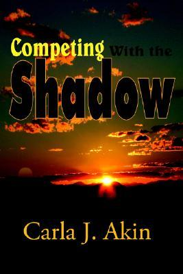Competing with the Shadow  by  Carla, J. Akin