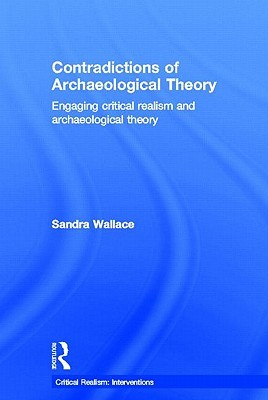 Contradictions of Archaeological Theory: Engaging Critical Realism and Archaeological Theory Sandra Wallace