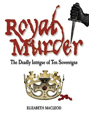 Royal Murder: The Deadly Intrigue of Ten Sovereigns Elizabeth MacLeod