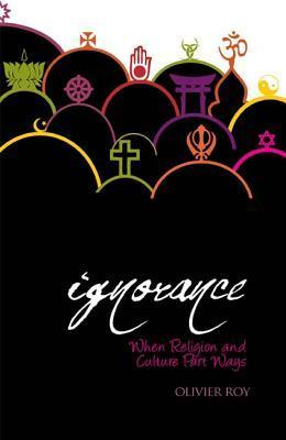Holy Ignorance: When Religion and Culture Part Ways Olivier Roy