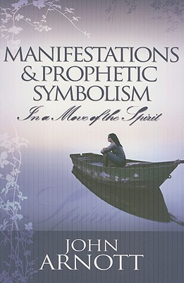 Manifestations and Prophetic Symbolism in a Move of the Spirit  by  John Arnott