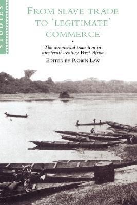From Slave Trade to Legitimate Commerce: The Commercial Transition in Nineteenth-Century West Africa  by  Robin Law