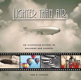 Lighter Than Air: An Illustrated History of Balloons and Airships  by  Tom D. Crouch