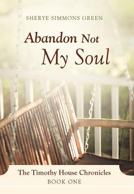 Abandon Not My Soul: The Timothy House Chronicles: Book One Sherye Simmons Green