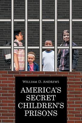 Americas Secret Childrens Prisons  by  William D. Andrews
