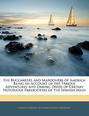 The Buccaneers and Marooners of America: Being an Account of the Famous Adventures and Daring Deeds of Certain Notorious Freebooters of the Spanish Ma  by  Charles  Johnson