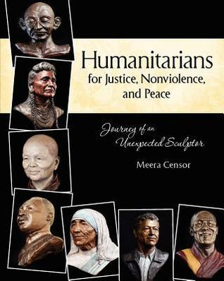 Humanitarians for Justice, Nonviolence and Peace: Journey of an Unexpected Sculptor  by  Meera Censor