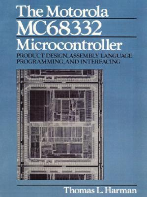The Motorola Mc68332 Microcontroller: Product Design, Assembly Language Programming and Interfacing Thomas Harman