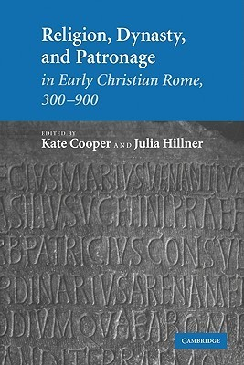 Religion, Dynasty, and Patronage in Early Christian Rome, 300 900 Kate  Cooper