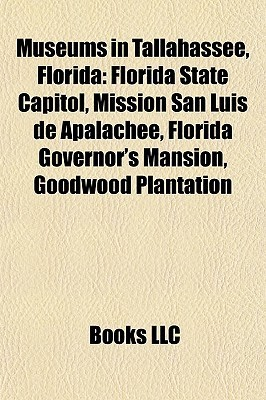 Museums in Tallahassee, Florida: Florida State Capitol, Mission San Luis de Apalachee, Florida Governors Mansion, Goodwood Plantation  by  Books LLC