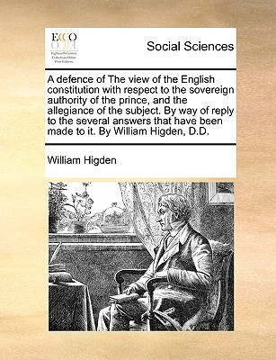 A defence of The view of the English constitution with respect to the sovereign authority of the prince, and the allegiance of the subject. By way of reply to the several answers that have been made to it. By William Higden, D.D. William Higden