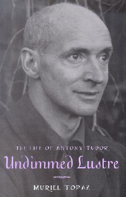 Undimmed Lustre: The Life of Antony Tudor  by  Muriel Topaz