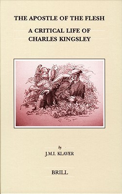The Apostle of the Flesh: A Critical Life of Charles Kingsley (Brills Studies in Intellectual History) J.M.I. Klaver