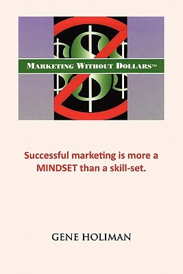 MARKETING WITHOUT DOLLARS: Successful marketing is more a MINDSET than a skill-set.  by  Gene Holiman
