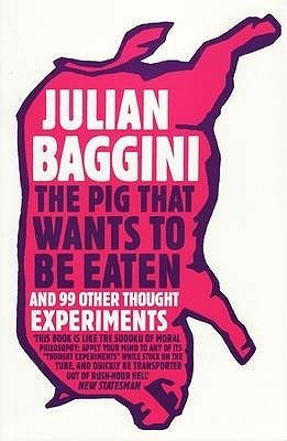 The Pig That Wants To Be Eaten: And Ninety Nine Other Thought Experiments Julian Baggini