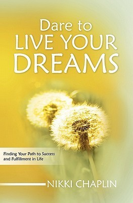 Dare to Live Your Dreams: Finding Your Path to Success and Fulfillment in Life  by  Nikki Chaplin
