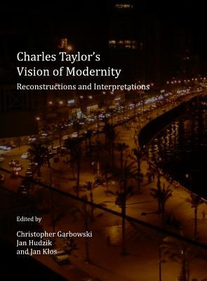 Charles Taylors Vision of Modernity: Reconstructions and Interpretations Christopher Garbowski