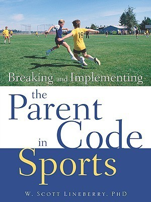 Breaking and Implementing the Parent Code in Sports  by  W Scott Lineberry