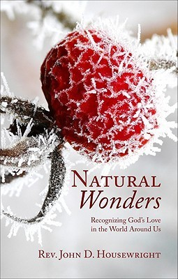 Natural Wonders: Recognizing Gods Love in the World Around Us  by  John D. Housewright