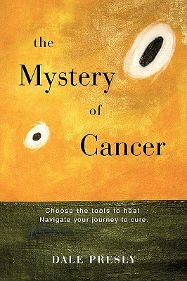 The Mystery of Cancer: Choose the Tools to Heal. Navigate Your Journey to Cure.  by  Presly Dale Presly