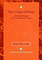 The Critique of Power: Reflective Stages in a Critical Social Theory  by  Axel Honneth