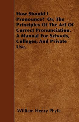 How Should I Pronounce? Or, the Principles of the Art of Correct Pronunciation. a Manual for Schools, Colleges, and Private Use  by  William Henry Phyfe