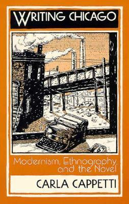 Writing Chicago: Modernism, Ethnography, and the Novel  by  Carla Cappetti