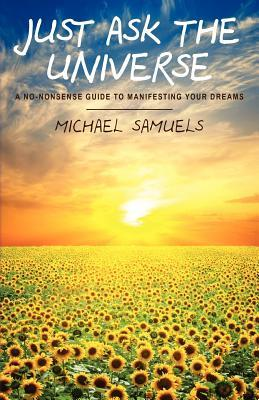 Just Ask the Universe: A No-Nonsense Guide to Manifesting Your Dreams  by  Michael  Samuels