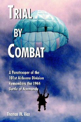 Trial  by  Combat: A Paratrooper of the 101st Airborne Division Remembers the 1944 Battle of Normandy by Thomas M. Rice
