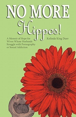 No More Hippos!: A Memoir of Hope for Wives Whose Husbands Struggle with Pornography or Sexual Addiction  by  Kolinda King Duer