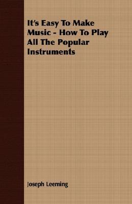 Its Easy to Make Music - How to Play All the Popular Instruments  by  Joseph Leeming