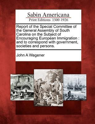 Report of the Special Committee of the General Assembly of South Carolina on the Subject of Encouraging European Immigration: And to Correspond with Government, Societies and Persons. John A. Wagener